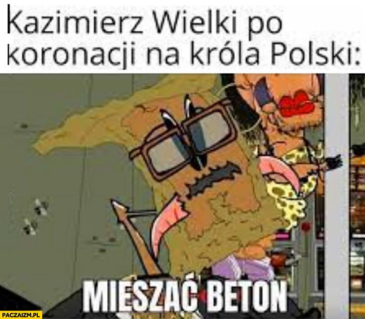 Kazimierz Wielki po koronacji na króla Polski: mieszać beton kapitan bomba
