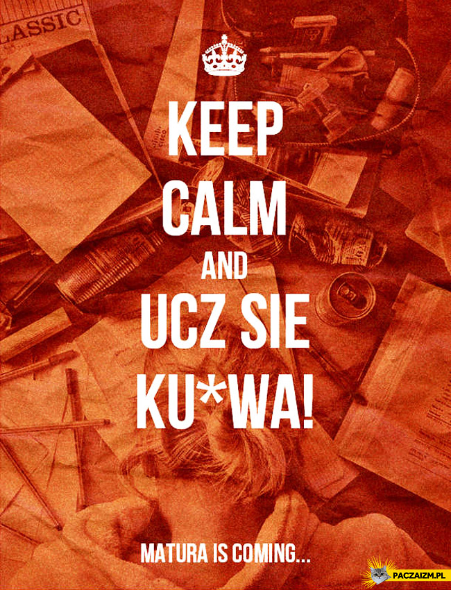 Keep calm and ucz się kurwa matura is coming