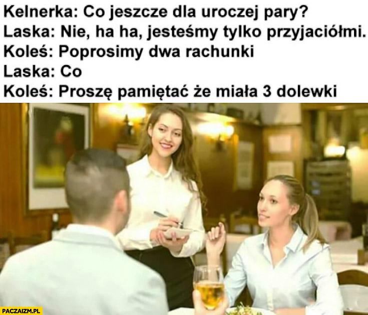 Kelnerka: co jeszcze dla uroczej pary? Laska: jesteśmy tylko przyjaciółmi. Koleś: poprosimy dwa rachunki. Laska: co? Koleś: proszę pamiętać, że miała 3 dolewki