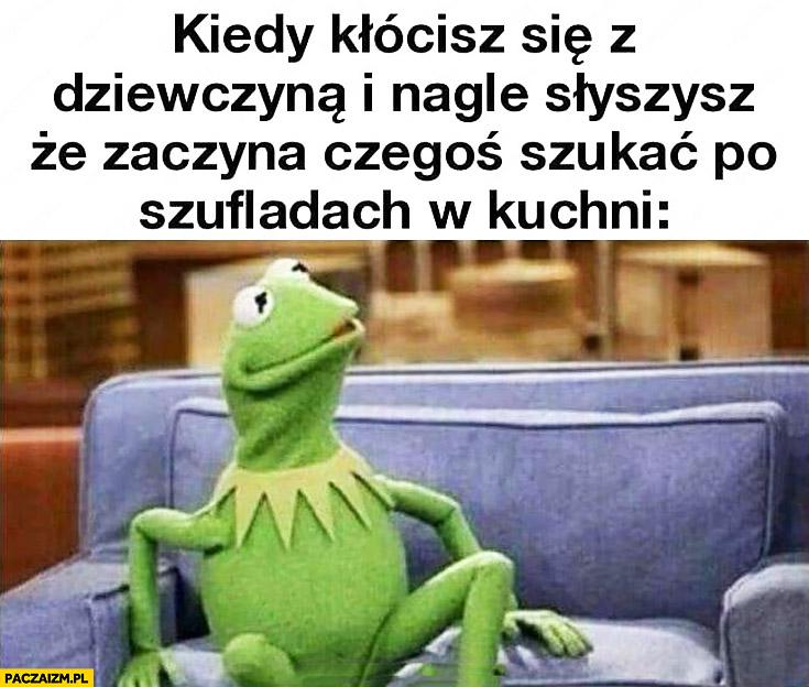 Kermit kiedy kłócisz się z dziewczyną i nagle słyszysz, że zaczyna czegoś szukać po szufladach w kuchni