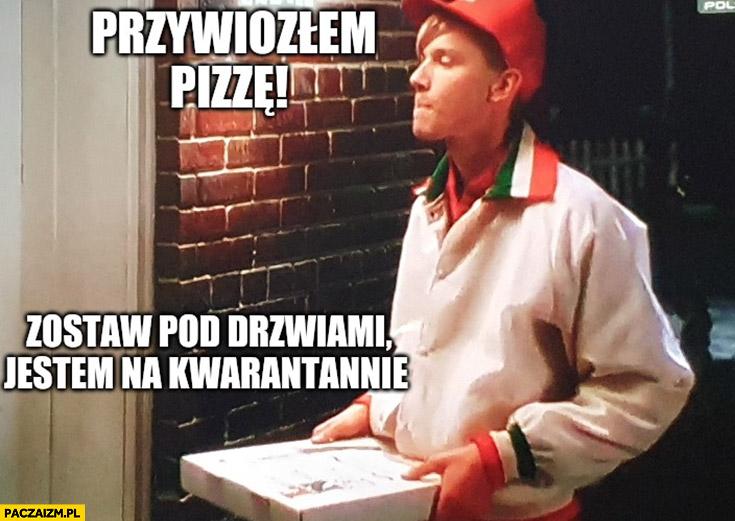 Kevin sam w domu przywiozłem pizzę, zostaw pod drzwiami jestem na kwarantannie