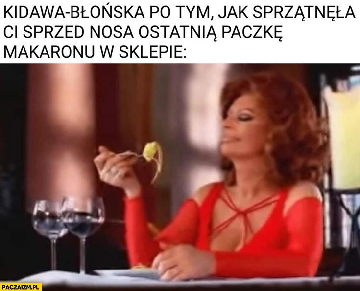 Kidawa-Błońska po tym jak sprzątnęła Ci sprzed nosa ostatnią paczkę makaronu w sklepie Sophia Loren