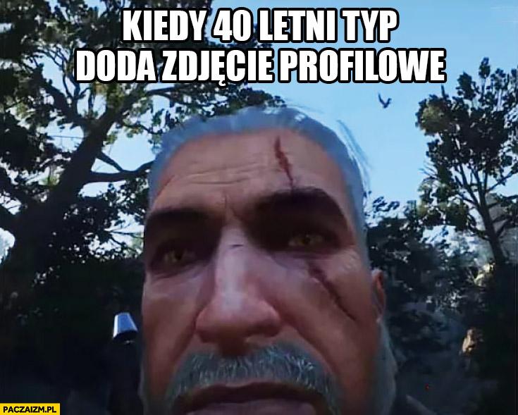 Kiedy 40 letni typ doda zdjęcie profilowe selfie Wiedźmin Geralt