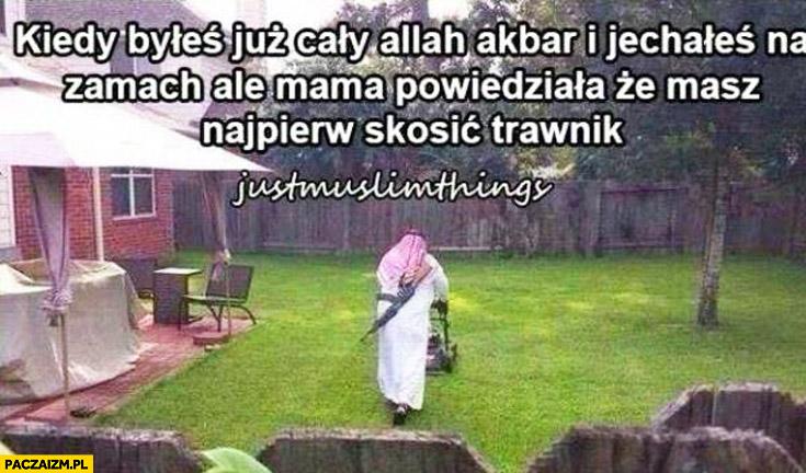 Kiedy byłeś już cały allah akbar i jechałeś na zamach ale mama powiedziała że masz najpierw skosić trawnik