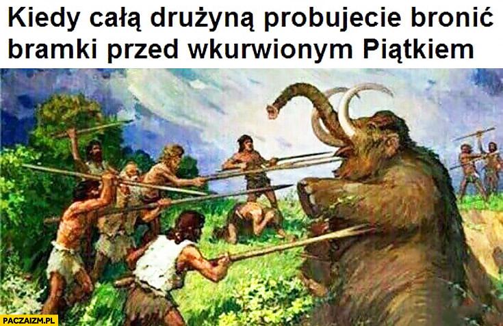 Kiedy całą drużyną próbujecie bronić bramki przed wkurzonym Piątkiem mamut ludzie pierwotni
