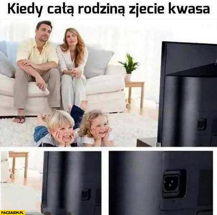 Kiedy całą rodziną zjecie kwasa oglądają telewizor który nie jest podłączony