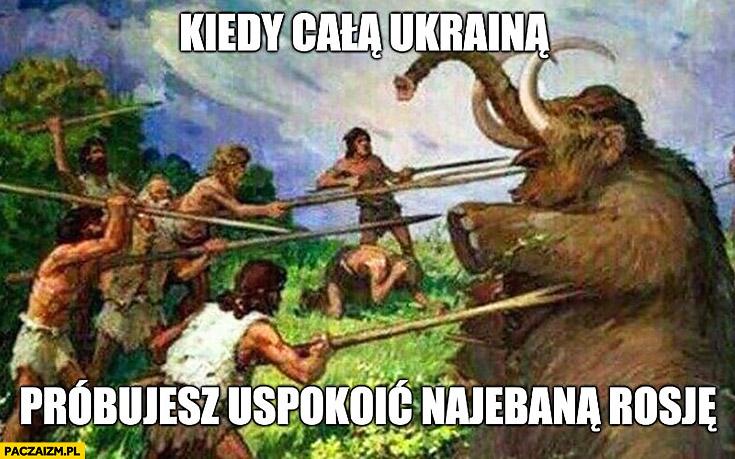 Kiedy całą Ukrainą próbujesz uspokoić nawaloną Rosję polowanie na mamuta