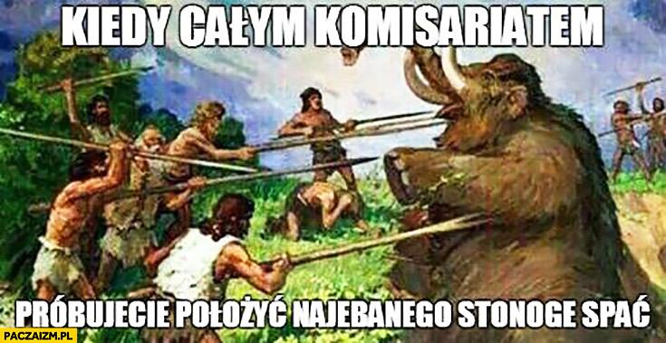 Kiedy całym komisariatem próbujecie położyć nawalonego Zbigniewa Stonogę spać polowanie na mamuta