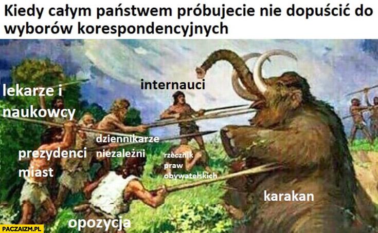 Kiedy całym państwem próbujecie nie dopuścić do wyborów korespondencyjnych ludzie pierwotni walczą z mamutem karakan