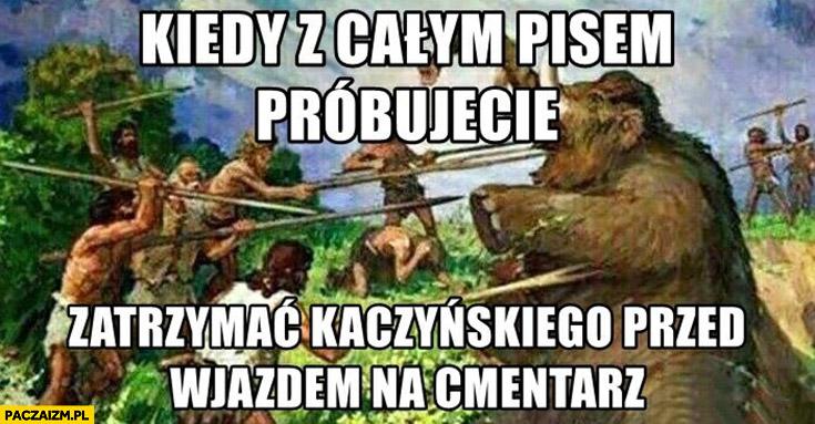 Kiedy całym pisem próbujecie zatrzymać Kaczyńskiego przed wjazdem na cmentarz mamut