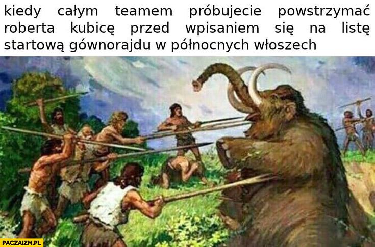 Kiedy całym teamem próbujecie powstrzymać Roberta Kubicę przed wpisaniem się na listę startową gównorajdu w północnych Włoszech polowanie na mamuta
