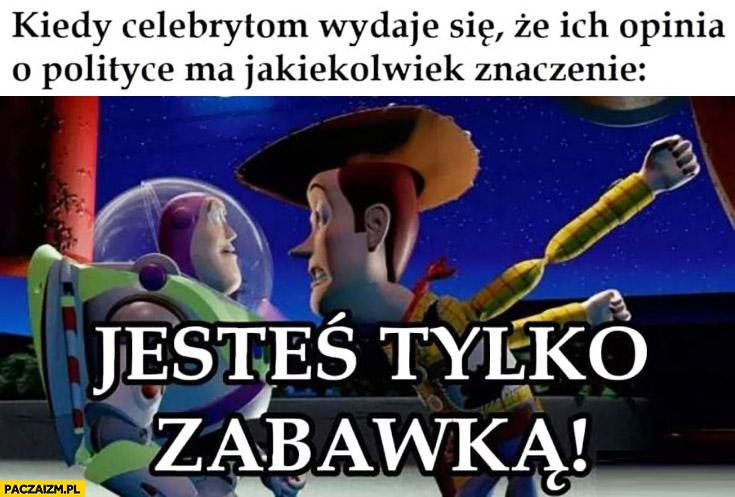 Kiedy celebrytom wydaje się, że ich opinia o polityce ma jakiekolwiek znaczenie Toy Story jesteś tylko zabawką