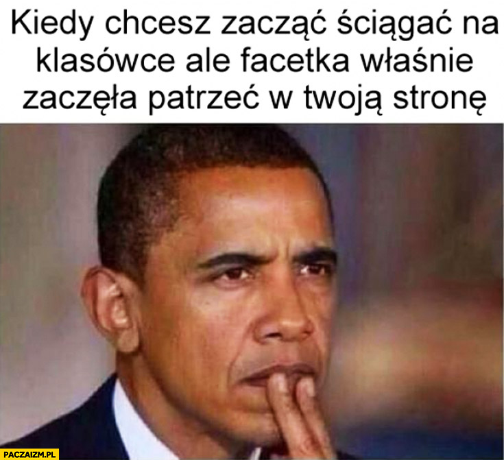 Kiedy chcesz ściągnąć ale facetka zaczęła patrzeć w Twoją stronę Obama