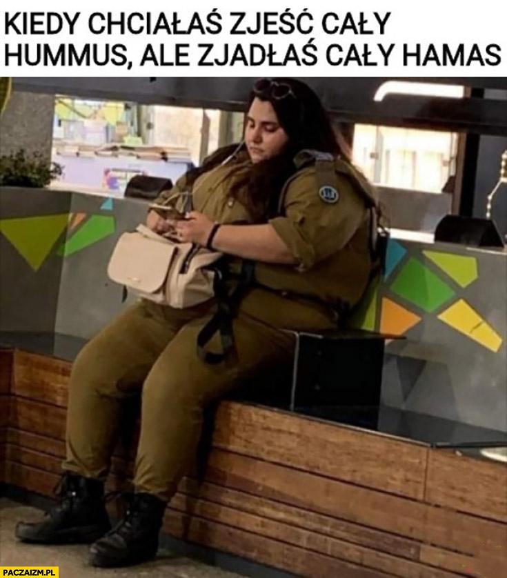 Kiedy chciałaś zjeść cały hummus ale zjadłaś cały Hamas gruba laska