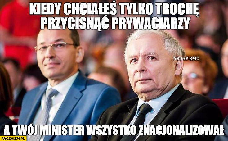Kiedy chciałeś tylko trochę przycisnąć prywaciarzy a Twój minister wszystko znacjonalizował Kaczyński Morawiecki