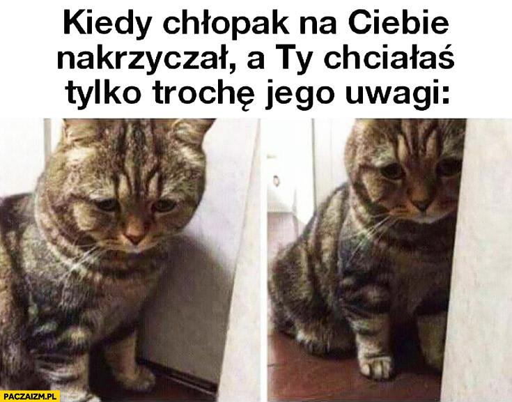 Kiedy chłopak na Ciebie nakrzyczał a Ty chciałaś tylko trochę jego uwagi smutny kot