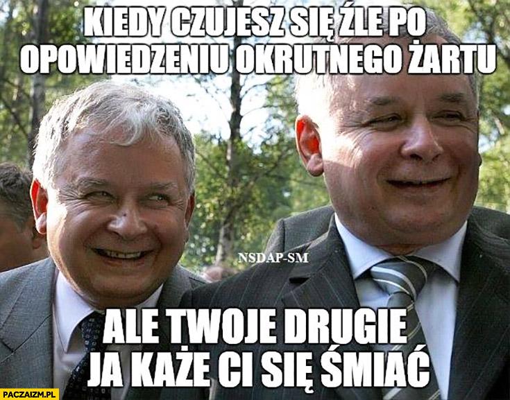 Kiedy czujesz się źle po opowiedzeniu okrutnego żartu, ale Twoje drugie ja każe Ci się śmiać Lech Jarosław Kaczyński