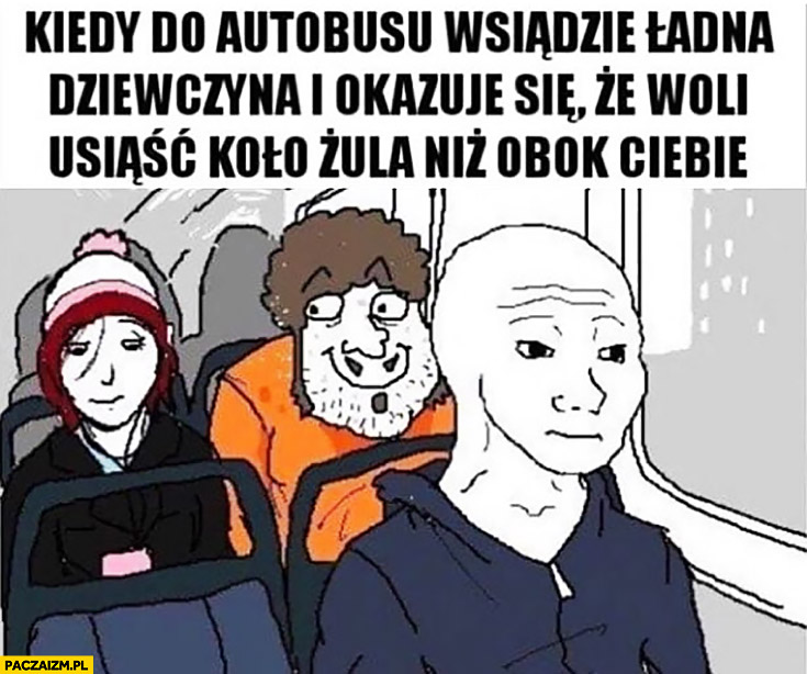 Kiedy do autobusu wsiądzie ładna dziewczyna i okazuje się, że woli usiąść koło żula niż obok Ciebie