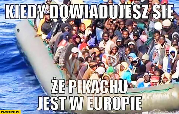 Kiedy dowiadujesz się, że Pikachu jest w Europie imigranci na pontonie