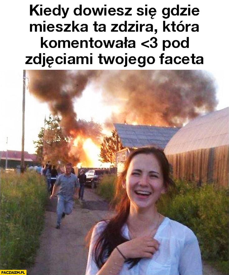 Kiedy dowiesz się gdzie mieszka ta zdzira która komentowała pod zdjęciami Twojego faceta pożar pali się