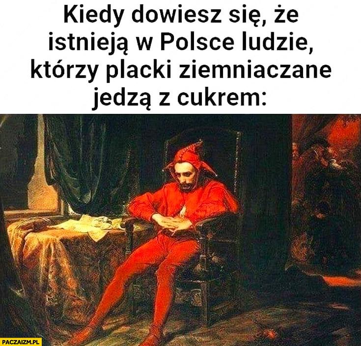 Kiedy dowiesz się, że istnieją w Polsce ludzie którzy placki ziemniaczane jedzą z cukrem Stańczyk