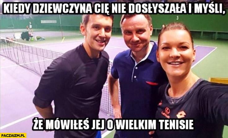 Kiedy dziewczyna Cię nie dosłyszała i myśli, że mówiłeś jej o wielkim tenisie. Andrzej Duda Radwańska