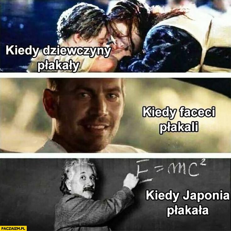 Kiedy dziewczyny płakały Titanic, kiedy faceci płakali Szybcy i wściekli, kiedy Japonia płakała E=mc2 kwadrat Einstein