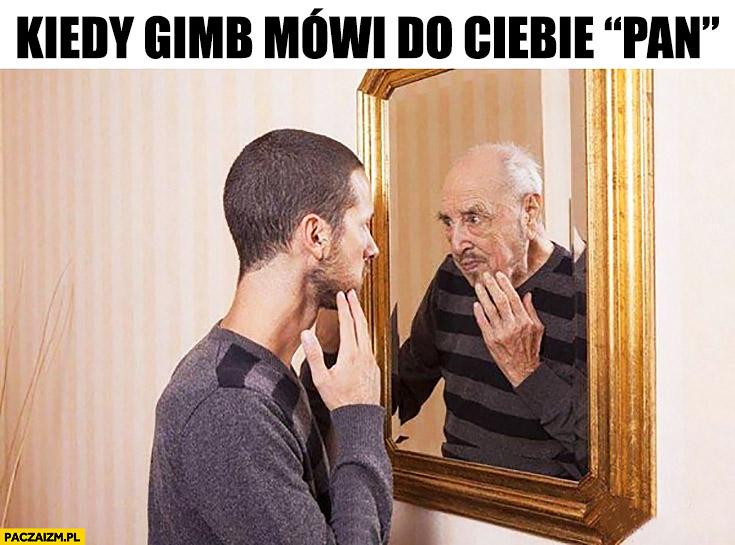 """Kiedy gimb mówi do Ciebie """"Pan"""" przegląda się w lustrze czuje się staro"""
