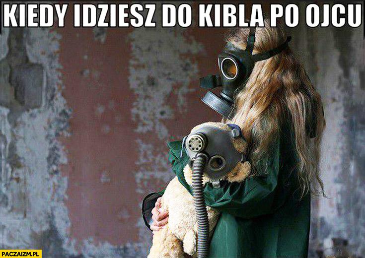 Kiedy idziesz do kibla po ojcu maska gazowa