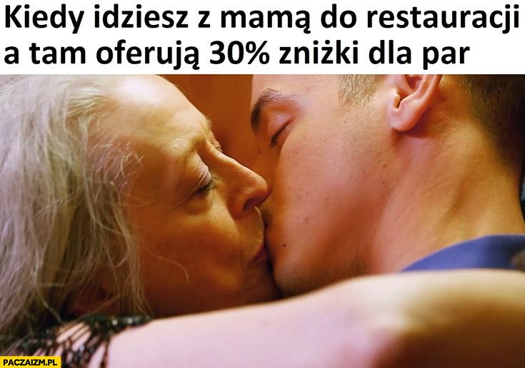 Kiedy idziesz z mamą do restauracji a tam oferują 30% procent zniżki dla par syn całuje się z matką