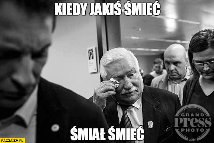 Kiedy jakiś śmieć śmiał śmieć Lech Wałęsa płacze