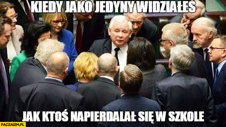 Kiedy jako jedyny widziałeś jak ktoś napierdzielał się w szkole Kaczyński