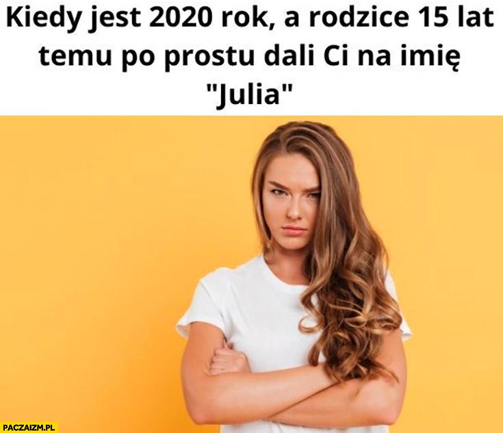 Kiedy jest 2020 rok a rodzice 15 lat temu dali ci na imię Julia
