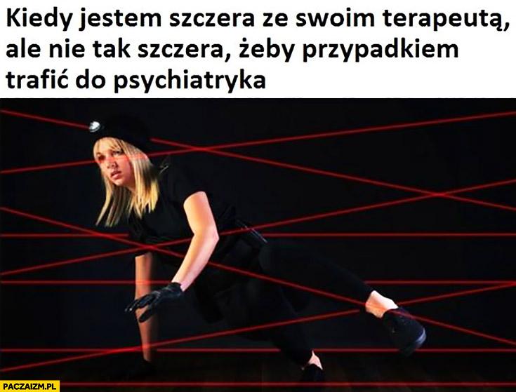 Kiedy jestem szczera ze swoim terapeutą, ale nie tak szczera żeby przypadkiem trafić do psychiatryka spacer przechodzi między laserami