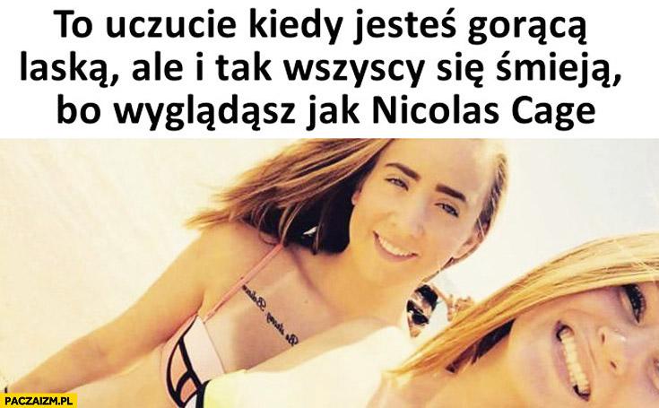 Kiedy jesteś gorącą laska, ale wszyscy się śmieją bo wyglądasz jak Nicolas Cage