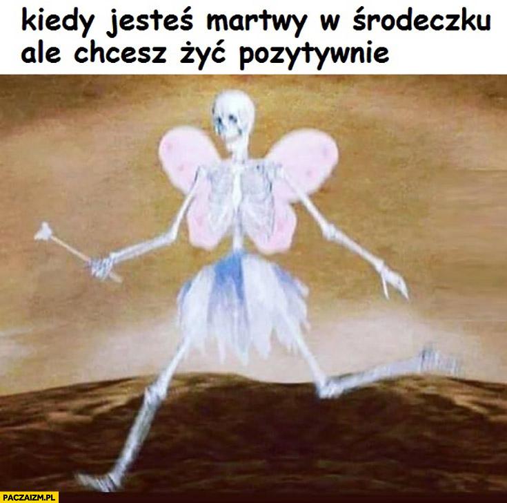 Kiedy jesteś martwy w środeczku ale chcesz żyć pozytywnie trup szkielet motylek ze skrzydełkami
