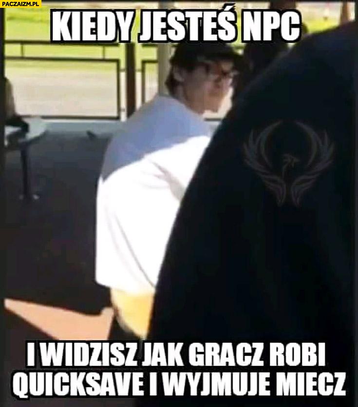 Kiedy jesteś NPC i widzisz jak gracz robi quicksave i wyjmuje miecz