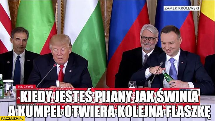 Kiedy jesteś pijany jak świnia a kumpel otwiera kolejna flaszkę Andrzej Duda Donald Trump