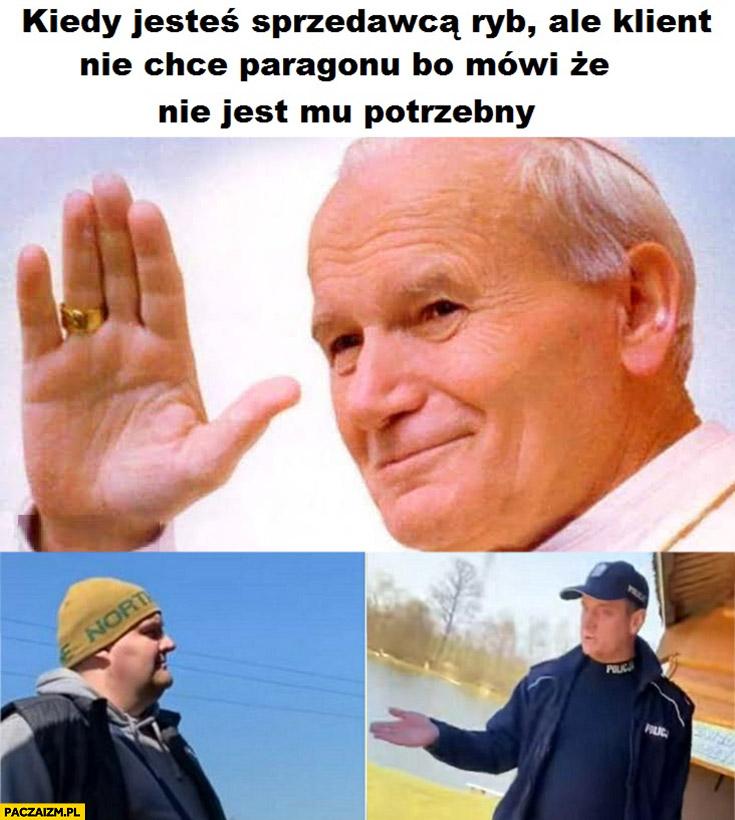 Kiedy jesteś sprzedawcą ryb ale klient nie chce paragonu bo mówi, że nie jest mu potrzebny papież Jan Paweł 2 policjant z rybą tak?