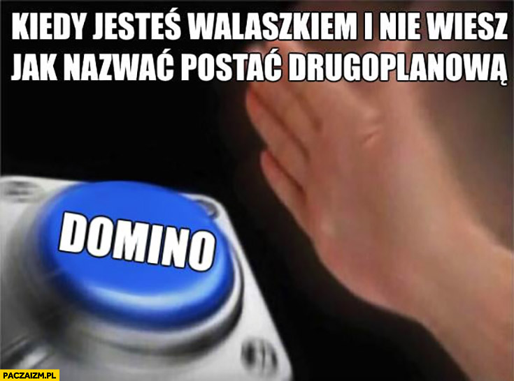 Kiedy jesteś Walaszkiem i nie wiesz jak nazwać postać drugoplanową Domino mem z przyciskiem
