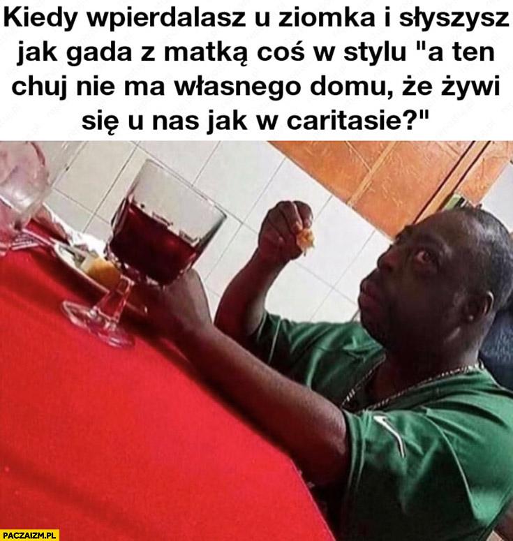 Kiedy jesz wpierdzielasz u ziomka i słyszysz jak gada z matką: a on nie ma własnego domu, że żywi się u nas jak w Caritasie?
