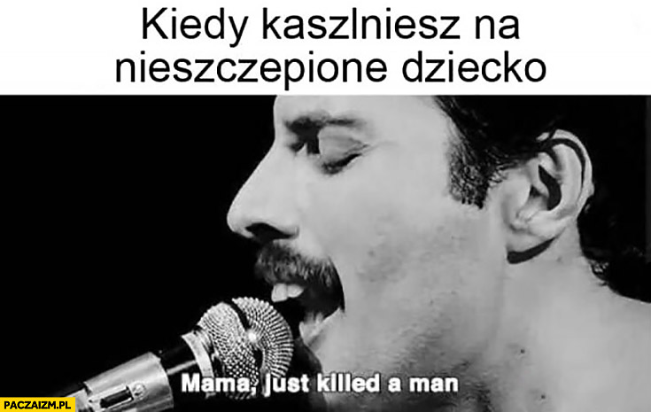 Kiedy kaszlniesz na nieszczepione dziecko Freddie Mercury mama just killed a man