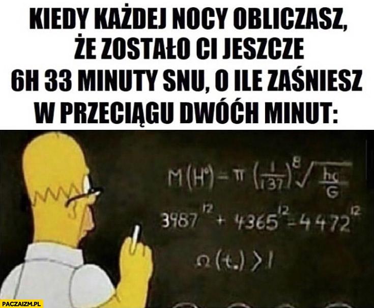 Kiedy każdej nocy obliczasz ze zostało Ci jeszcze 6h 33 minuty snu o ile zaśniesz w przeciągu 2 minut Homer Simpson