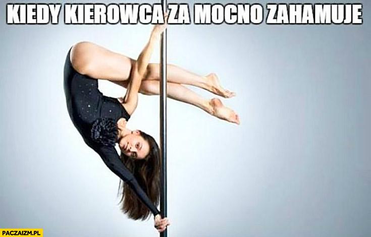Kiedy kierowca za mocno zahamuje dziewczyna tańczy tancerka do góry nogami