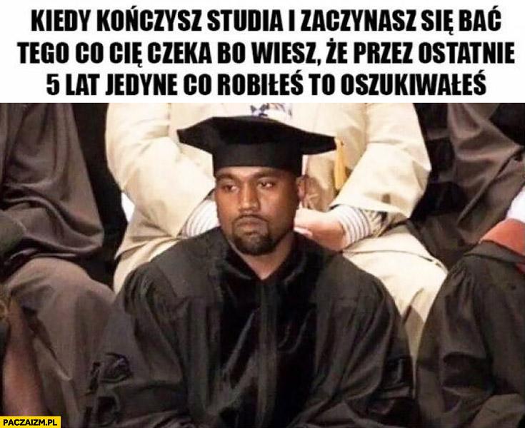 Kiedy kończysz studia i zaczynasz się bać tego co Cię czeka, bo wiesz ze przez ostatnie 5 lat jedyne co robiłeś to oszukiwałeś Kanye West