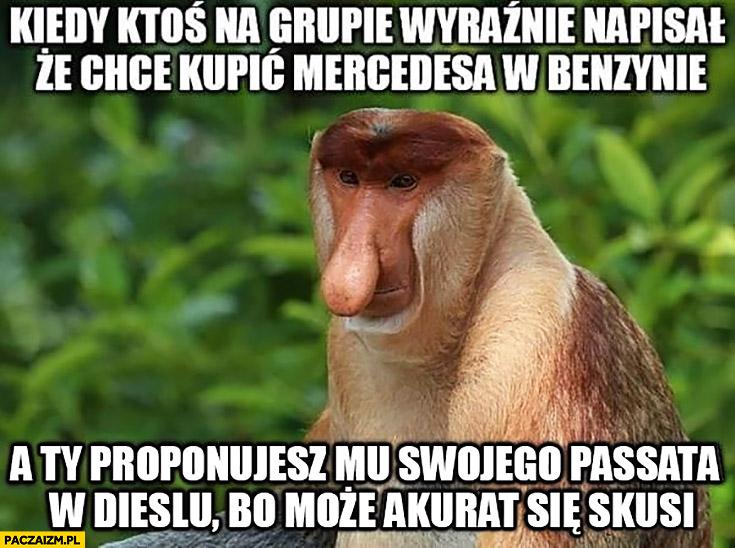 Kiedy ktoś na grupie wyraźnie napisał, że chce kupić Mercedesa w benzynie a Ty proponujesz mu swojego Passata w dieslu bo może akurat się skusi typowy Polak nosacz małpa