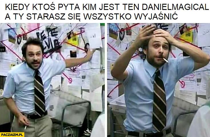 Kiedy ktoś pyta kim jest ten Daniel Magical a Ty starasz się wszystko wyjaśnić