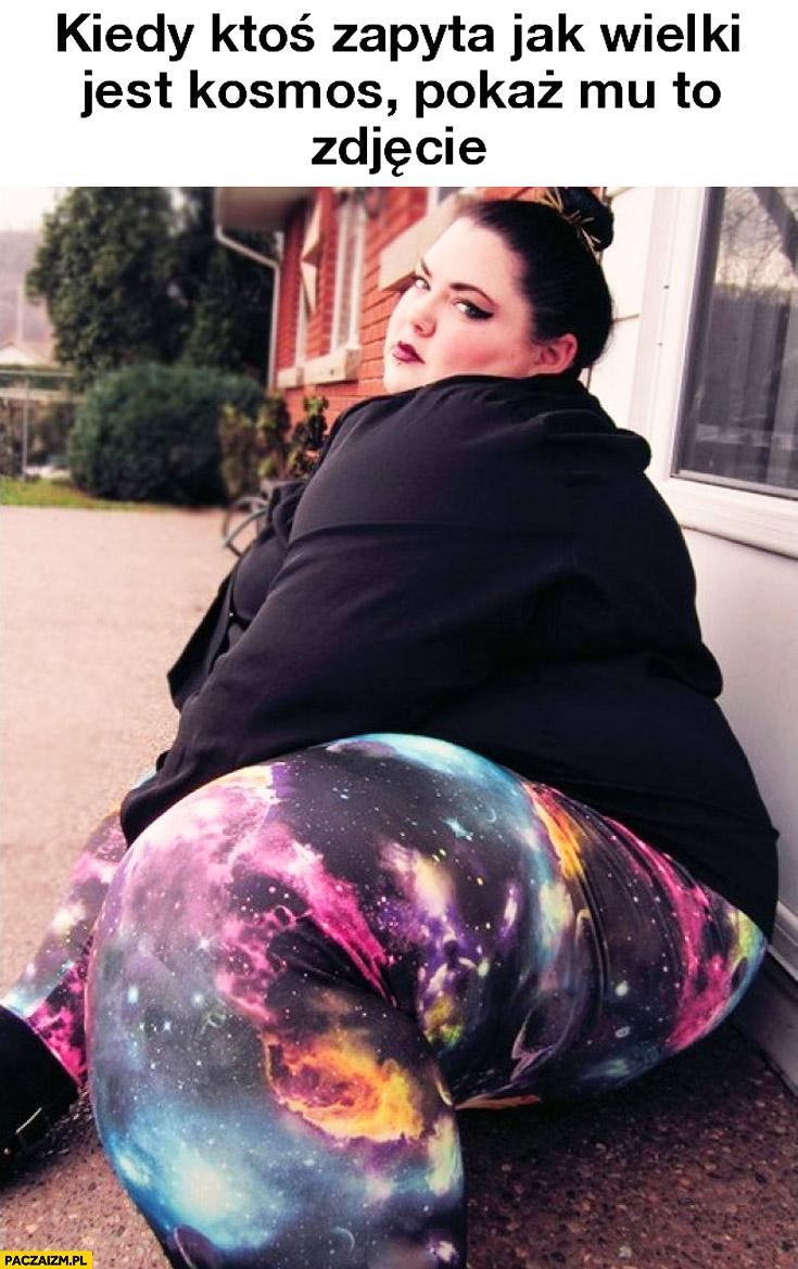 Kiedy ktoś zapyta jak wielki jest kosmos pokaż mu to zdjęcie gruba laska legginsy
