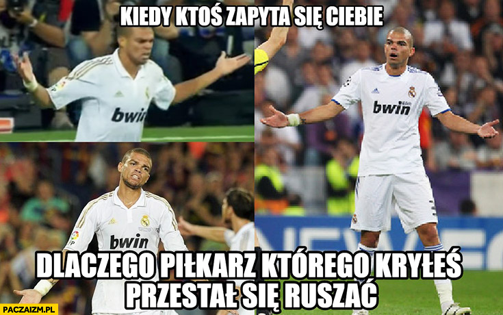 Kiedy ktoś zapyta się Ciebie dlaczego piłkarz którego kryłeś przestał się ruszać? Pepe Real Madryt