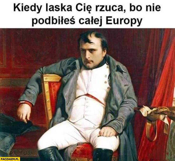 Kiedy laska Cię rzuca bo nie podbiłeś całej Europy Napoleon